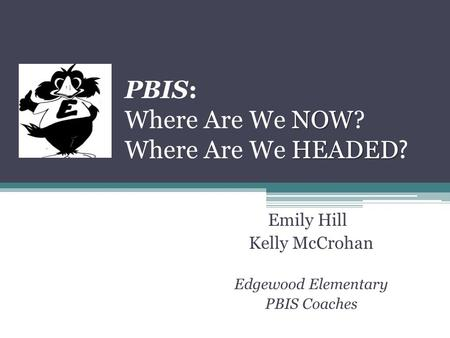 NOW HEADED PBIS: Where Are We NOW? Where Are We HEADED ? Emily Hill Kelly McCrohan Edgewood Elementary PBIS Coaches.