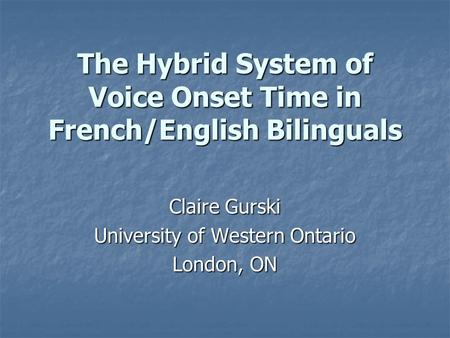 The Hybrid System of Voice Onset Time in French/English Bilinguals Claire Gurski University of Western Ontario London, ON.