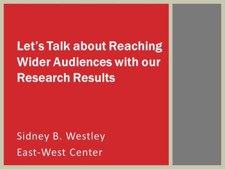 Sidney B. Westley East-West Center Let's Talk about Reaching Wider Audiences with our Research Results.