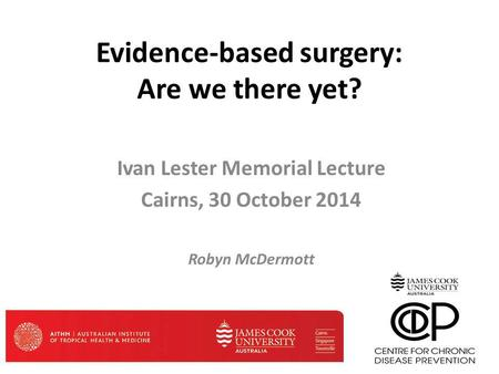 Evidence-based surgery: Are we there yet? Ivan Lester Memorial Lecture Cairns, 30 October 2014 Robyn McDermott.