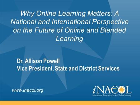 Www.inacol.org Why Online Learning Matters: A National and International Perspective on the Future of Online and Blended Learning Dr. Allison Powell Vice.