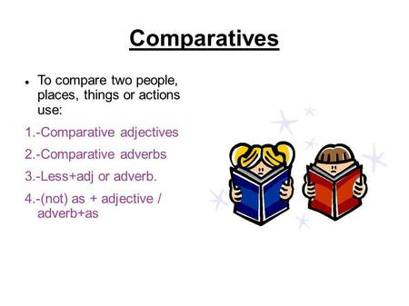 Comparatives To compare two people, places, things or actions use: 1.-Comparative adjectives 2.-Comparative adverbs 3.-Less+adj or adverb. 4.-(not) as.