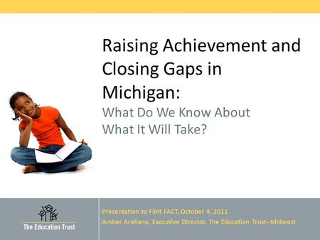 © 2011 THE EDUCATION TRUST Raising Achievement and Closing Gaps in Michigan: What Do We Know About What It Will Take? Presentation to Flint FACT, October.