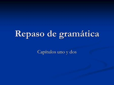 Repaso de gramática Capítulos uno y dos. Subject Pronouns yoInosotros(as)we tú you vosotros(as)you (all) élheellosthey ellasheellasthey (f.) ustedyou.