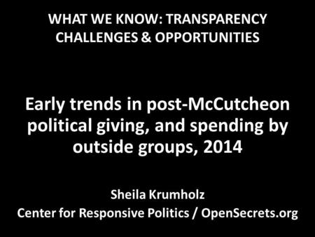WHAT WE KNOW: TRANSPARENCY CHALLENGES & OPPORTUNITIES Early trends in post-McCutcheon political giving, and spending by outside groups, 2014 Sheila Krumholz.