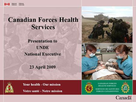 Your health - Our mission Votre santé - Notre mission Canadian Forces Health Services Presentation to UNDE National Executive 23 April 2009.