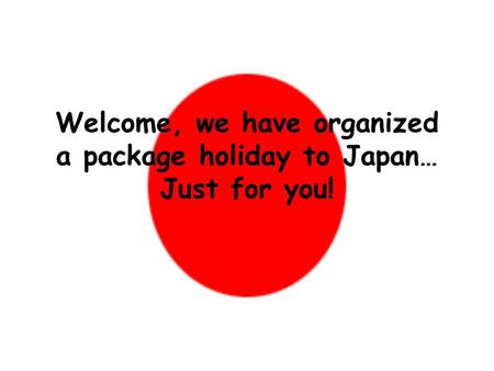 Welcome, we have organized a package holiday to Japan… Just for you!