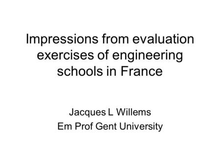Impressions from evaluation exercises of engineering schools in France Jacques L Willems Em Prof Gent University.