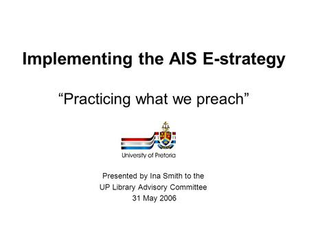 "Implementing the AIS E-strategy ""Practicing what we preach"" Presented by Ina Smith to the UP Library Advisory Committee 31 May 2006."