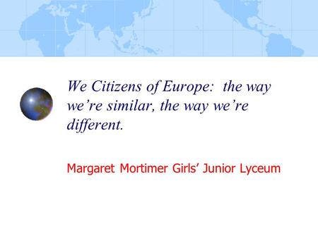 We Citizens of Europe: the way we're similar, the way we're different. Margaret Mortimer Girls' Junior Lyceum.