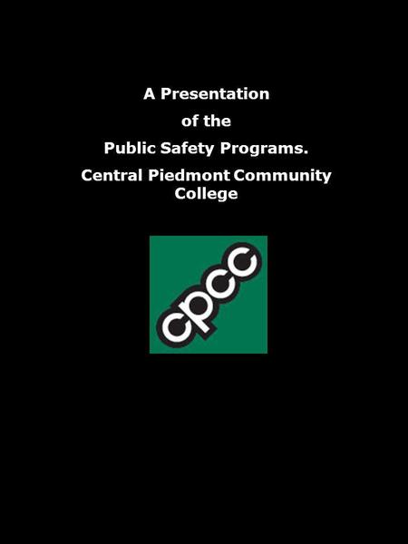 A Presentation of the Public Safety Programs. Central Piedmont Community College.