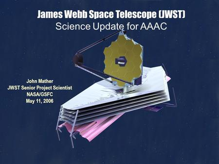John Mather, JWST Science, May 11, 2006, Page 1 James Webb Space Telescope (JWST) Science Update for AAAC John Mather JWST Senior Project Scientist NASA/GSFC.