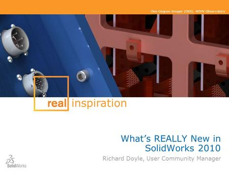 One-Degree Imager (ODI), WIYN Observatory What's REALLY New in SolidWorks 2010 Richard Doyle, User Community Manager inspiration.