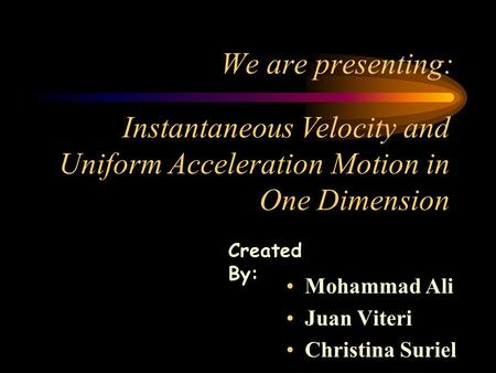 We are presenting: Mohammad Ali Juan Viteri Christina Suriel Instantaneous Velocity and Uniform Acceleration Motion in One Dimension Created By: