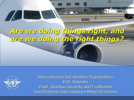 International Civil Aviation Organization D.R. Antonini Chief, Aviation Security and Facilitation Specifications and Guidance Material Section Are we doing.