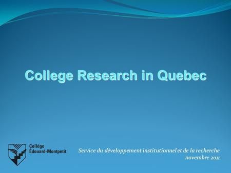 Service du développement institutionnel et de la recherche novembre 2011 College Research in Quebec.
