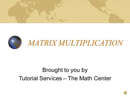 MATRIX MULTIPLICATION Brought to you by Tutorial Services – The Math Center.