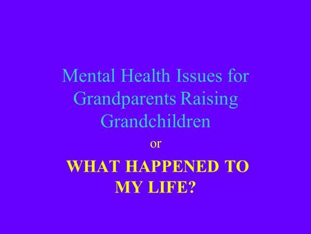 Mental Health Issues for Grandparents Raising Grandchildren or WHAT HAPPENED TO MY LIFE?