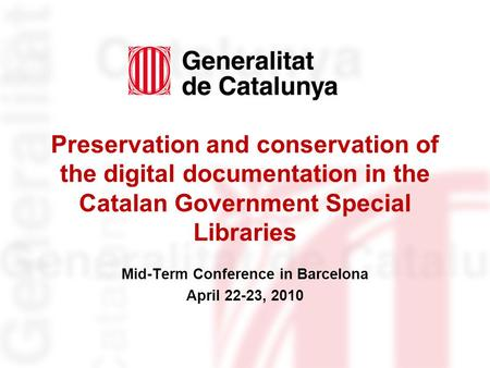 Preservation and conservation of the digital documentation in the Catalan Government Special Libraries Mid-Term Conference in Barcelona April 22-23, 2010.