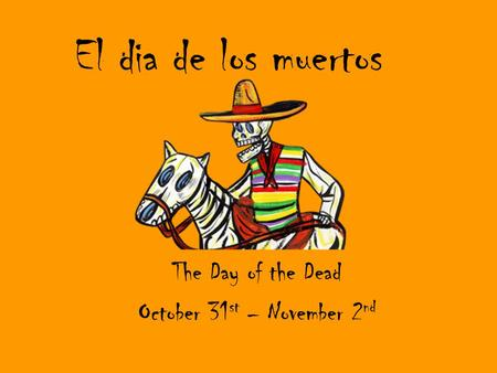 El dia de los muertos The Day of the Dead October 31 st – November 2 nd.