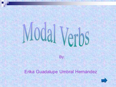By: Erika Guadalupe Umbral Hernández The verbs can, could, may, might, must, needn´t, ought to, should, shall, will are Modal auxiliary verbs. This small.