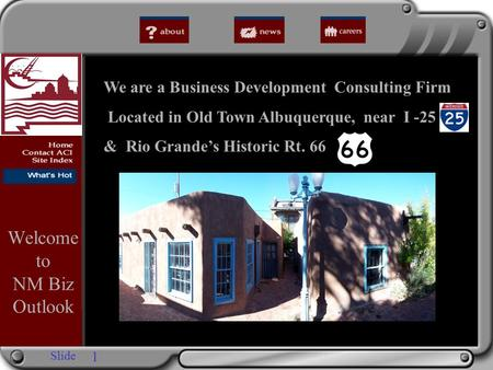 Slide We are a Business Development Consulting Firm Located in Old Town Albuquerque, near I -25 & Rio Grande's Historic Rt. 66 Welcome to NM Biz Outlook.