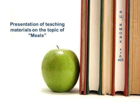 "Presentation of teaching materials on the topic of Meals"" Я Ц И М О Я К А У Д. 423."