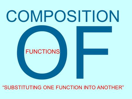 "COMPOSITION OF FUNCTIONS ""SUBSTITUTING ONE FUNCTION INTO ANOTHER"""