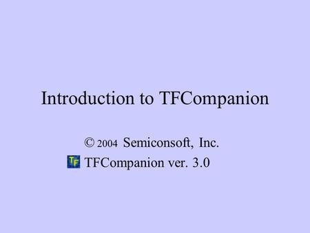 Introduction to TFCompanion © 2004 Semiconsoft, Inc. TFCompanion ver. 3.0.
