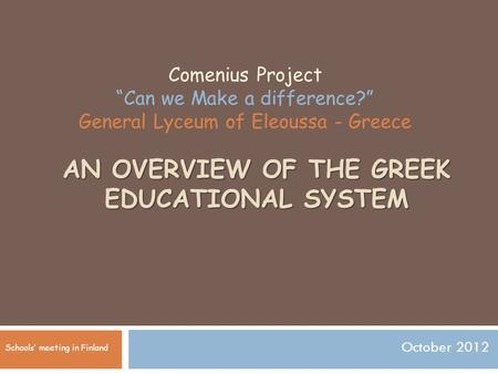 "AN OVERVIEW OF THE GREEK EDUCATIONAL SYSTEM October 2012 Comenius Project ""Can we Make a difference?"" General Lyceum of Eleoussa - Greece Schools' meeting."