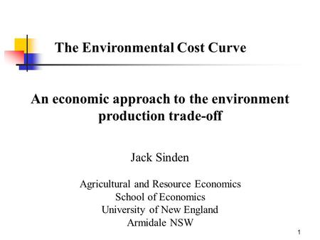 1 The Environmental Cost Curve An economic approach to the environment production trade-off Jack Sinden Agricultural and Resource Economics School of Economics.