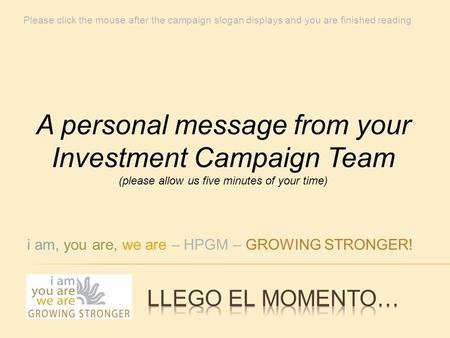 I am, you are, we are – HPGM – GROWING STRONGER! A personal message from your Investment Campaign Team (please allow us five minutes of your time) Please.