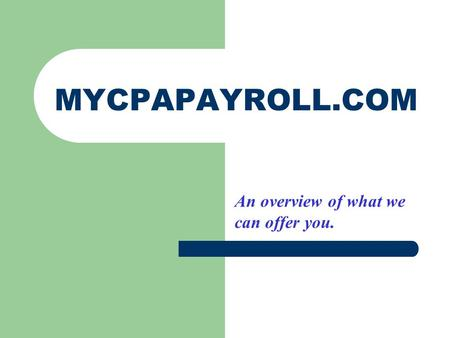 MYCPAPAYROLL.COM An overview of what we can offer you.