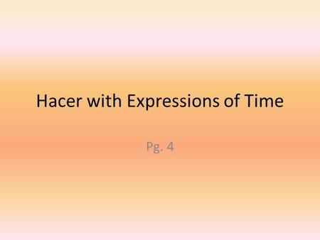 "Hacer with Expressions of Time Pg. 4. In Spanish, if someone asks, ""How long has this been going on?"" or ""How long has it been?"" you answer with the verb."