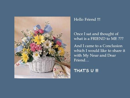 Hello Friend !!! Once I sat and thought of what is a FRIEND to ME ??? And I came to a Conclusion which I would like to share it with My Near and Dear.