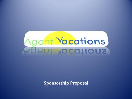 Sponsorship Proposal. AgentVacations.com was started four years ago by a group of insurance agents to list vacation properties for other agents from their.