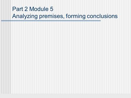 Part 2 Module 5 Analyzing premises, forming conclusions.