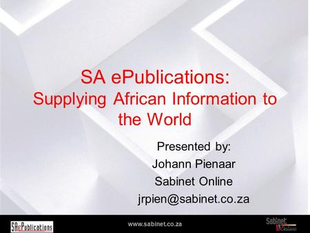 We facilitate access to information www.sabinet.co.za SA ePublications: Supplying African Information to the World Presented by: Johann Pienaar Sabinet.