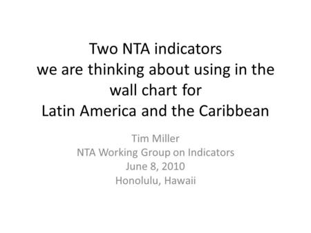 Two NTA indicators we are thinking about using in the wall chart for Latin America and the Caribbean Tim Miller NTA Working Group on Indicators June 8,