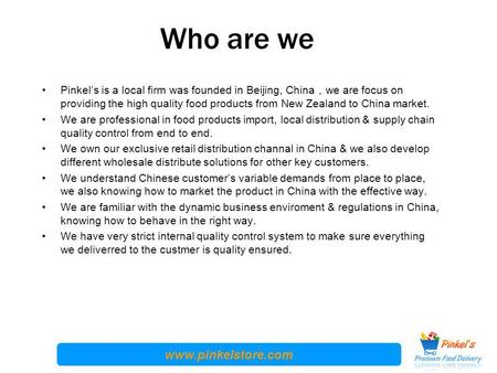 Www.pinkelstore.com Who are we Pinkel's is a local firm was founded in Beijing, China , we are focus on providing the high quality food products from New.