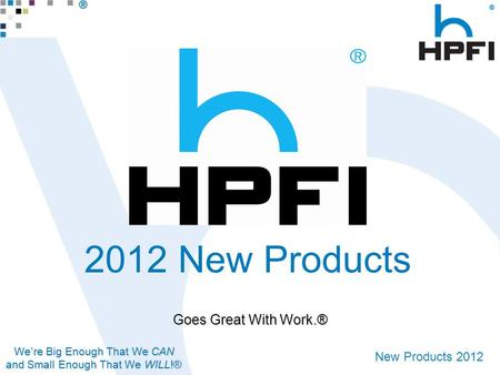 We're Big Enough That We CAN and Small Enough That We WILL!® New Products 2012 Goes Great With Work.® 2012 New Products.