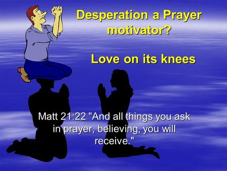 Desperation a Prayer motivator? Matt 21:22 And all things you ask in prayer, believing, you will receive. Love on its knees.