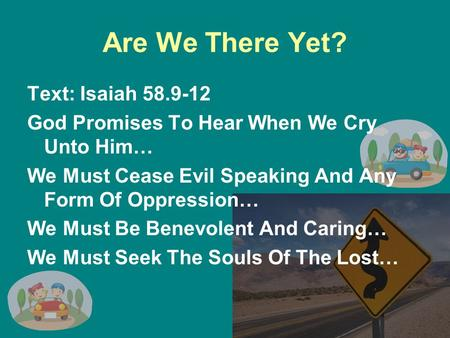 Are We There Yet? Text: Isaiah 58.9-12 God Promises To Hear When We Cry Unto Him… We Must Cease Evil Speaking And Any Form Of Oppression… We Must Be Benevolent.