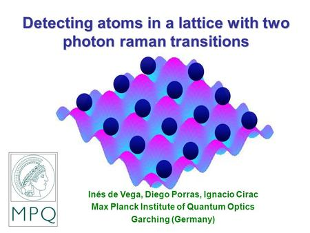 Detecting atoms in a lattice with two photon raman transitions Inés de Vega, Diego Porras, Ignacio Cirac Max Planck Institute of Quantum Optics Garching.
