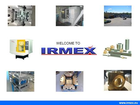 WELCOME TO www.irmex.eu. Welcome to Irmex Zakład Obróbki Mechanicznej Metali [Metalworking Plant] IRMEX – Marcin Brysk has been established in 1986 by.