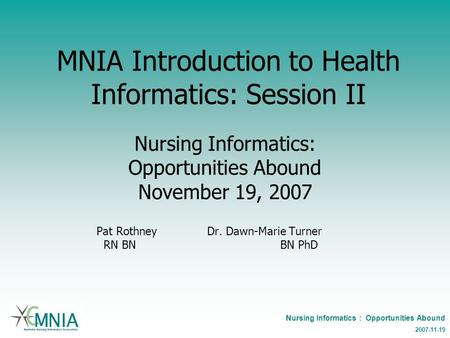 Nursing Informatics : Opportunities Abound 2007-11-19 MNIA Introduction to Health Informatics: Session II Nursing Informatics: Opportunities Abound November.