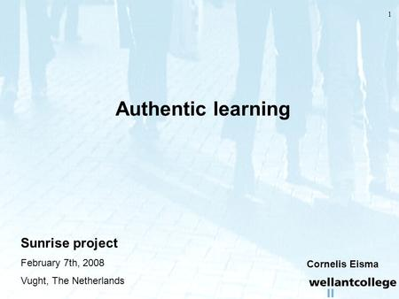 1 Authentic learning Sunrise project February 7th, 2008 Vught, The Netherlands Cornelis Eisma.