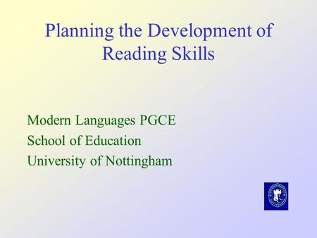 Planning the Development of Reading Skills Modern Languages PGCE School of Education University of Nottingham.