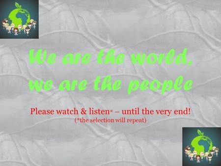 We are the world, we are the people Please watch & listen *  until the very end! (*the selection will repeat)