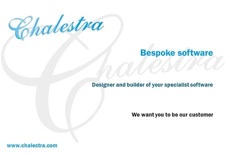 Bespoke software Designer and builder of your specialist software We want you to be our customer www.chalestra.com.